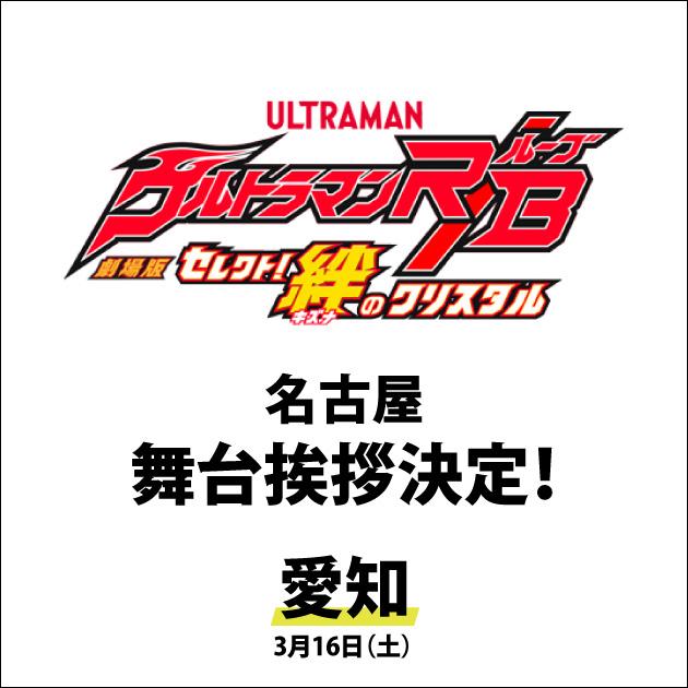 『劇場版ウルトラマンR/B セレクト!絆のクリスタル』 3/16(土)名古屋舞台挨拶決定!【愛知】