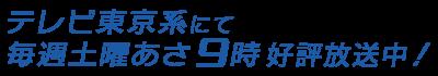 テレビ東京系にて毎週土曜あさ9時 好評放送中!