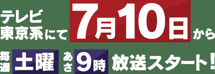 テレビ東京系にて7月10日から毎週土曜あさ9時放送スタート