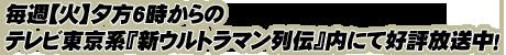 毎週【火】夕方6時からのテレビ東京系『新ウルトラマン列伝』内にて好評放送中!